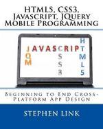 Html5, Css3, JavaScript, Jquery Mobile Programming : Beginning to End Cross-Platform App Design - Stephen Link