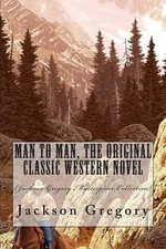 Man to Man, the Original Classic Western Novel : (Jackson Gregory Masterpiece Collection) - Jackson Gregory