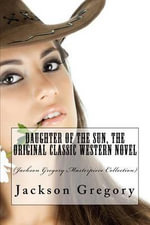 Daughter of the Sun, the Original Classic Western Novel : (Jackson Gregory Masterpiece Collection) - Jackson Gregory