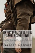 Six Feet Four, the Original Classic Western Novel : (Jackson Gregory Masterpiece Collection) - Jackson Gregory