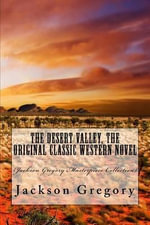 The Desert Valley, the Original Classic Western Novel : (Jackson Gregory Masterpiece Collection) - Jackson Gregory
