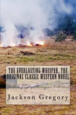 The Everlasting Whisper, the Original Classic Western Novel : (Jackson Gregory Masterpiece Collection) - Jackson Gregory
