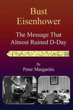 Bust Eisenhower : The Message That Almost Ruined D-Day - Peter Margaritis