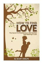 How to Find Love : The Secret to Finding Your Life Partner and Making It Last - Mary Shelps