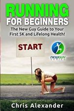 Running for Beginners : The New Guy Guide to Your First 5k and Lifelong Health! - Chris Alexander