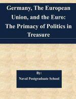 Germany, the European Union, and the Euro : The Primacy of Politics in Treasure - Naval Postgraduate School