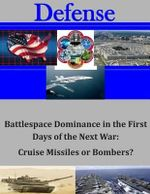 Battlespace Dominance in the First Days of the Next War : Cruise Missiles or Bombers? - Command and General Staff College