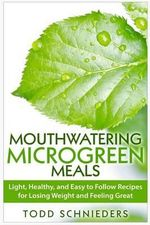 Mouthwatering Microgreen Meals : Light, Healthy, and Easy to Follow Recipes for Losing Weight and Feeling Great - Todd Schnieders