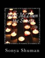 Walk Me Down the Street : A Compilation of Short Stories, Thoughts, Poems, Monologues and Wise Words - Sonya Shuman