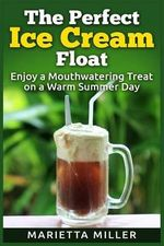 The Perfect Ice Cream Float : Enjoy a Mouthwatering Treat on a Warm Summer Day - Marietta Miller