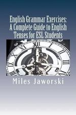 English Grammar Exercises : A Complete Guide to English Tenses for ESL Students: ESL Grammar - Miles Jaworski