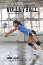 Devenir Mentalement Plus Resistant Au Volleyball En Utilisant La Meditation : Atteindre Vos Objectifs En Controlant Vos Pensees Interieures - Correa (Instructeur Certifie De Meditati