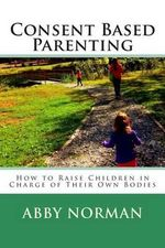 Consent Based Parenting : How to Raise Children in Charge of Their Own Bodies - Abby Kathleen Norman