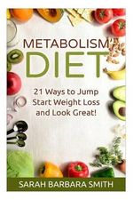Metabolism Diet : 21 Ways to Jump Start Weight Loss and Look Great! - Sarah Barbara Smith