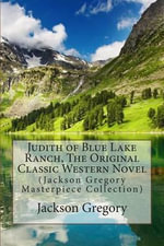 Judith of Blue Lake Ranch, the Original Classic Western Novel : (Jackson Gregory Masterpiece Collection) - Jackson Gregory