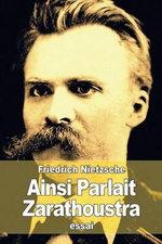 Ainsi Parlait Zarathoustra : Un Livre Pour Tous Et Pour Personne - Friedrich Wilhelm Nietzsche
