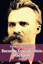Seconde Consideration Inactuelle : de L'Utilite Et de L'Inconvenient de L'Histoire Pour La Vie - Friedrich Wilhelm Nietzsche
