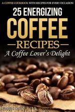 25 Energizing Coffee Recipes - A Coffee Lover's Delight : A Coffee Cookbook with Recipes for Every Occasion - Gordon Rock