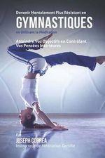 Devenir Mentalement Plus Resistant En Gymnastiques En Utilisant La Meditation : Atteindre Vos Objectifs En Controlant Vos Pensees Interieures - Correa (Instructeur De Meditation Certif