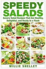 Speedy Salads : Savory Salad Recipes That Are Healthy, Delightful, and Ready in a Flash - Willie Shelley