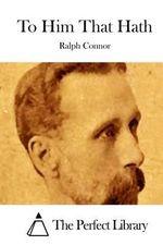 To Him That Hath - Ralph Connor