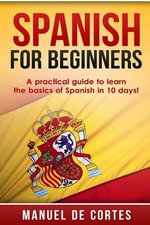 Spanish for Beginners : A Practical Guide to Learn the Basics of Spanish in 10 Days! - Manuel Decortes