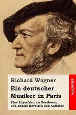 Ein Deutscher Musiker in Paris : Eine Pilgerfahrt Zu Beethoven Und Andere Novellen Und Aufsatze - Richard Wagner
