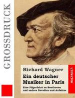 Ein Deutscher Musiker in Paris (Grossdruck) : Eine Pilgerfahrt Zu Beethoven Und Andere Novellen Und Aufsatze - Richard Wagner