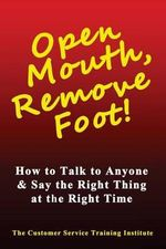 Open Mouth, Remove Foot : How to Talk to Anyone & Say the Right Thing at the Right Time - Customer Service Training Institute