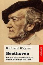 Beethoven : Mit Dem Nicht Veroffentlichten Schluss Der Schrift Von 1871 - Richard Wagner