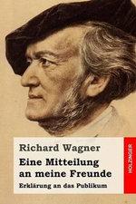 Eine Mitteilung an Meine Freunde : Erklarung an Das Publikum - Richard Wagner