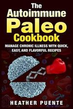 The Autoimmune Paleo Cookbook : Manage Chronic Illness with Quick, Easy, and Flavorful Recipes - Heather Puente