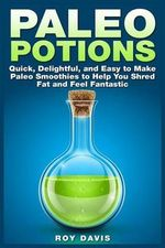 Paleo Potions : Quick, Delightful, and Easy to Make Paleo Smoothies to Help You Shred Fat and Feel Fantastic - Roy Davis