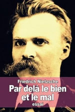 Par Dela Le Bien Et Le Mal : Prelude D'Une Philosophie de L'Avenir - Friedrich Wilhelm Nietzsche