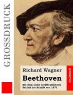 Beethoven (Grossdruck) : Mit Dem Nicht Veroffentlichten Schluss Der Schrift Von 1871 - Richard Wagner