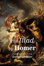 The Iliad by Homer : Rendered Into English Prose by Samuel Butler - Samuel Butler