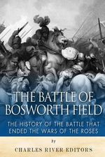 The Battle of Bosworth Field : The History of the Battle That Ended the Wars of the Roses - Charles River Editors