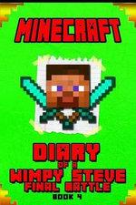 Minecraft : Diary of a Wimpy Steve Final Battle Book 4: An Unofficial Minecraft Book for Kids. Intelligent Masterpiece for All Smart Minecraft Fans. - Wimpy Steve