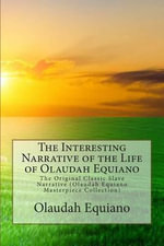 The Interesting Narrative of the Life of Olaudah Equiano : The Original Classic Slave Narrative (Olaudah Equiano Masterpiece Collection) - Olaudah Equiano