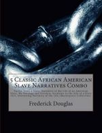 5 Classic African American Slave Narratives Combo : Twelve Years a Slave, Narrative of the Life of an American Slave, My Bondage and Freedom, Incidents in the Life of a Slave Girl, Interesting Narrative of the Life (Masterpiece Collection) - Frederick Douglas