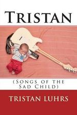 Tristan : (Songs of the Sad Child) - Tristan Luhrs