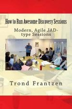 How to Run Awesome Discovery Sessions : Modern, Agile Jad-Type Sessions - Trond Frantzen