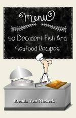 50 Decadent Fish and Seafood Recipes - Brenda Van Niekerk