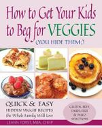 How to Get Your Kids to Beg for Veggies : Quick & Easy Hidden Veggie Recipes the Whole Family Will Love - Leann Forst
