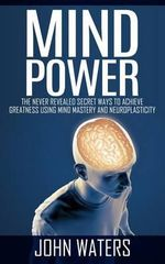 Mind Power : The Never Revealed Secret Ways to Achieve Greatness Using Mind Mastery and Neuroplasticity - John Waters
