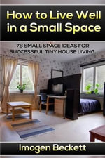 How to Live Well in a Small Space. : 78 Small Space Ideas for Tiny House Living. - Imogen Beckett