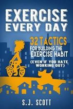 Exercise Every Day : 32 Tactics for Building the Exercise Habit - S J Scott