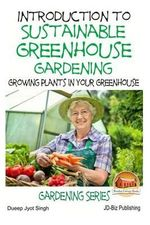 Introduction to Sustainable Greenhouse Gardening - Growing Plants in Your Greenhouse - Dueep Jyot Singh