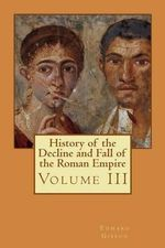 History of the Decline and Fall of the Roman Empire : Volume III - Edward Gibbon