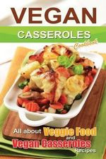 Vegan Casseroles Cookbook : Is All about Veggie Food and Vegan Casseroles Recipes - Bobby Flatt